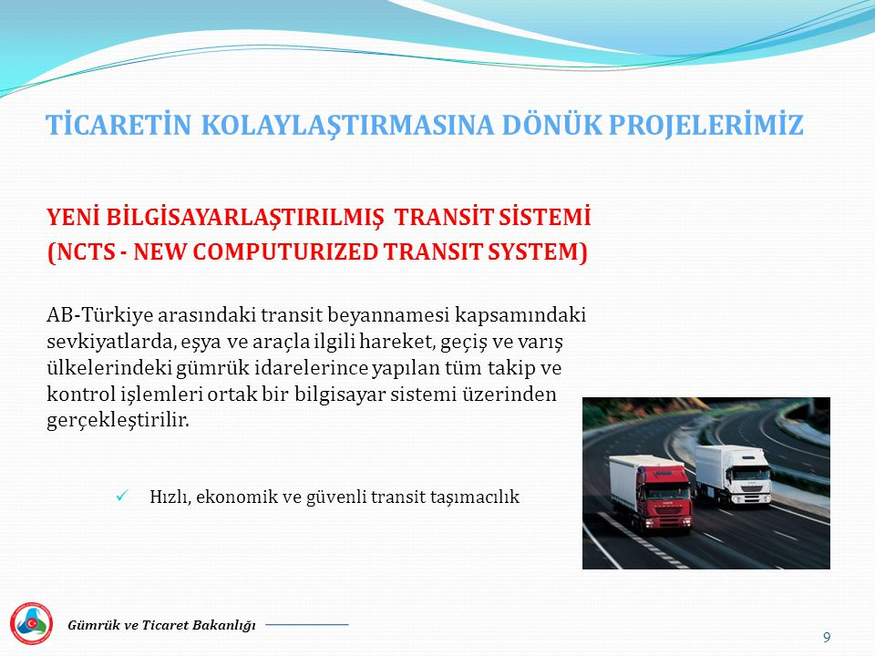 TİCARETİN KOLAYLAŞTIRMASINA DÖNÜK PROJELERİMİZ YENİ BİLGİSAYARLAŞTIRILMIŞ TRANSİT SİSTEMİ (NCTS - NEW COMPUTURIZED TRANSIT SYSTEM) AB-Türkiye arasındaki transit beyannamesi kapsamındaki sevkiyatlarda, eşya ve araçla ilgili hareket, geçiş ve varış ülkelerindeki gümrük idarelerince yapılan tüm takip ve kontrol işlemleri ortak bir bilgisayar sistemi üzerinden gerçekleştirilir.