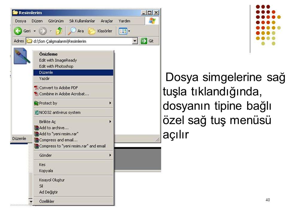Dosya simgelerine sağ tuşla tıklandığında, dosyanın tipine bağlı özel sağ tuş menüsü açılır 40