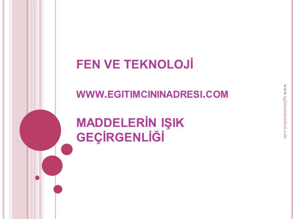 FEN VE TEKNOLOJİ WWW. EGITIMCININADRESI. COM MADDELERİN IŞIK GEÇİRGENLİĞİ www.egitimcininadresi.com