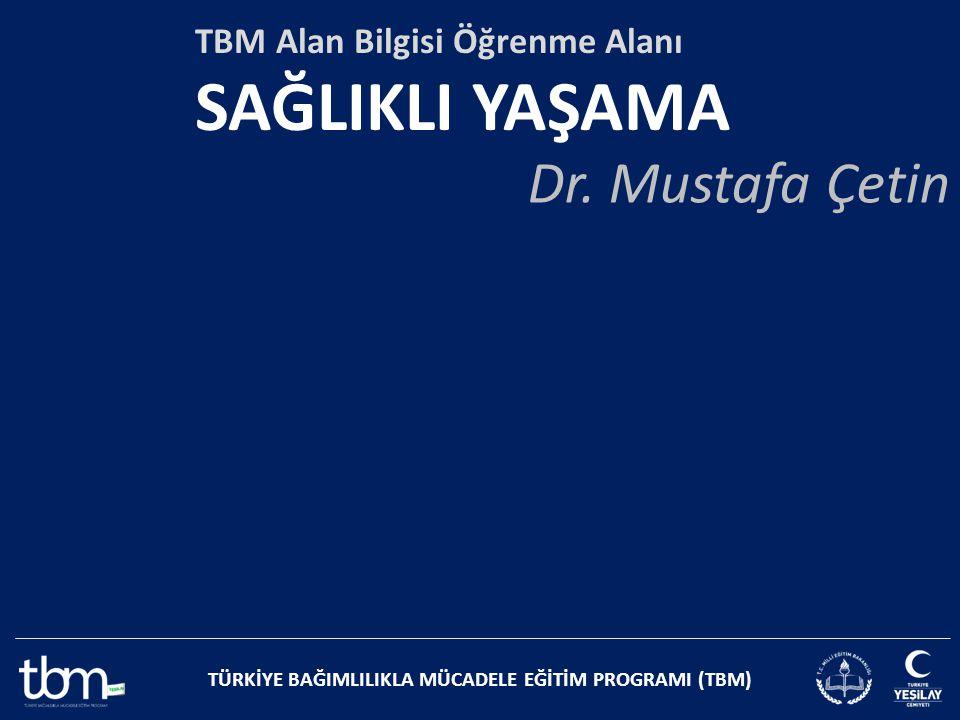 TÜRKİYE BAĞIMLILIKLA MÜCADELE EĞİTİM PROGRAMI (TBM) TBM Alan Bilgisi Öğrenme Alanı SAĞLIKLI YAŞAMA Dr. Mustafa Çetin