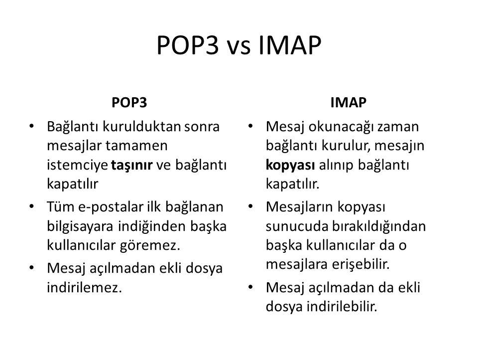 POP3 vs IMAP POP3 • Bağlantı kurulduktan sonra mesajlar tamamen istemciye taşınır ve bağlantı kapatılır • Tüm e-postalar ilk bağlanan bilgisayara indiğinden başka kullanıcılar göremez.