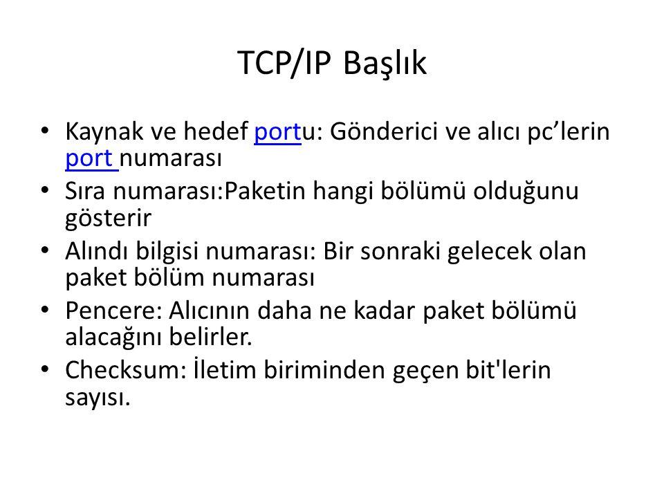 TCP/IP Başlık • Kaynak ve hedef portu: Gönderici ve alıcı pc'lerin port numarasıport • Sıra numarası:Paketin hangi bölümü olduğunu gösterir • Alındı bilgisi numarası: Bir sonraki gelecek olan paket bölüm numarası • Pencere: Alıcının daha ne kadar paket bölümü alacağını belirler.