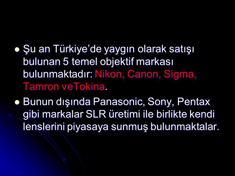  Şu an Türkiye'de yaygın olarak satışı bulunan 5 temel objektif markası bulunmaktadır: Nikon, Canon, Sigma, Tamron veTokina.  Bunun dışında Panasoni