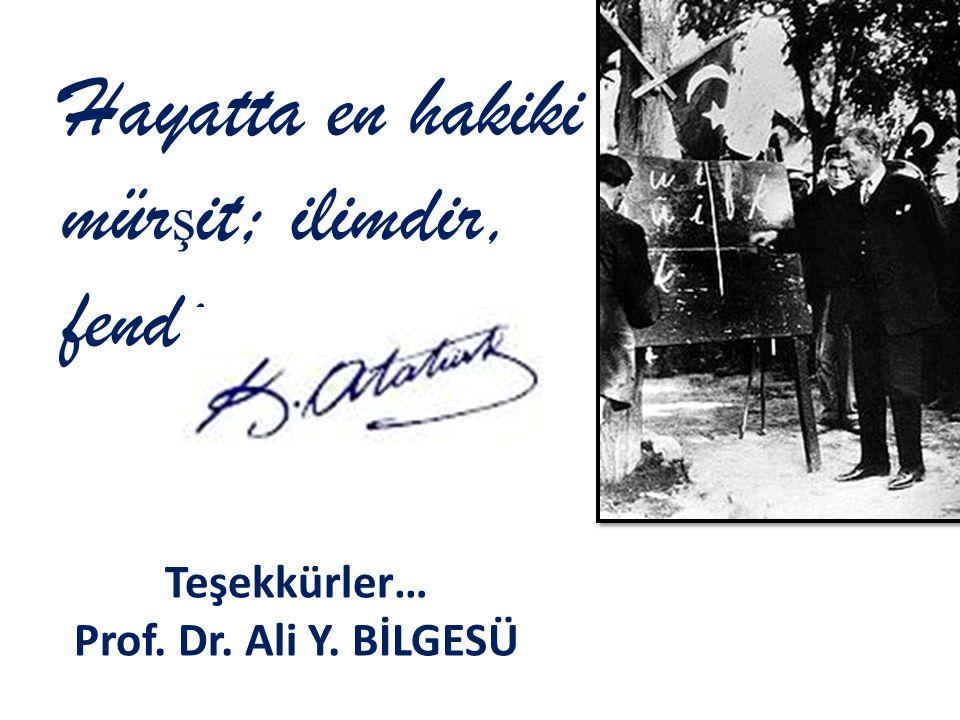 Teşekkürler… Prof. Dr. Ali Y. BİLGESÜ Hayatta en hakiki mür ş it; ilimdir, fendir.