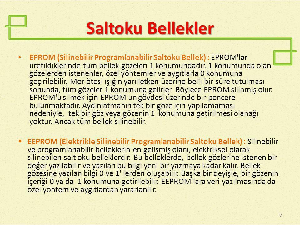 Saltoku Bellekler 6 • EPROM (Silinebilir Programlanabilir Saltoku Bellek) : EPROM'lar üretildiklerinde tüm bellek gözeleri 1 konumundadır. 1 konumunda