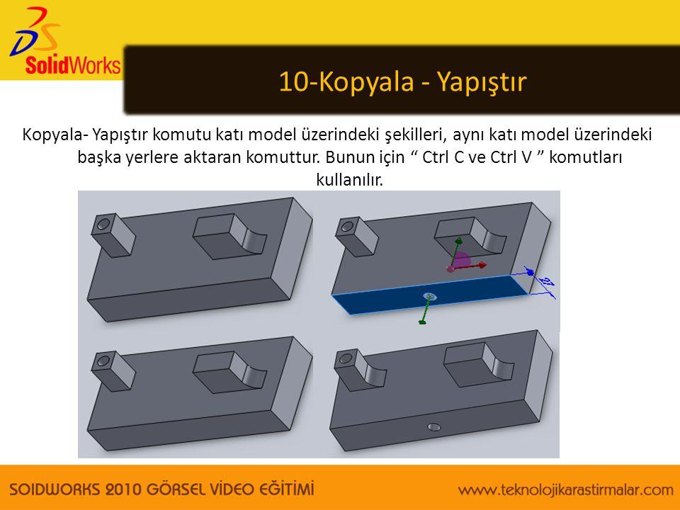 10-Kopyala - Yapıştır Kopyala- Yapıştır komutu katı model üzerindeki şekilleri, aynı katı model üzerindeki başka yerlere aktaran komuttur. Bunun için