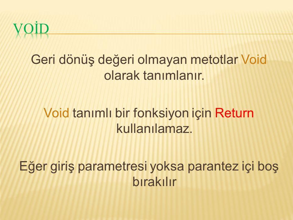 Geri dönüş değeri olmayan metotlar Void olarak tanımlanır. Void tanımlı bir fonksiyon için Return kullanılamaz. Eğer giriş parametresi yoksa parantez