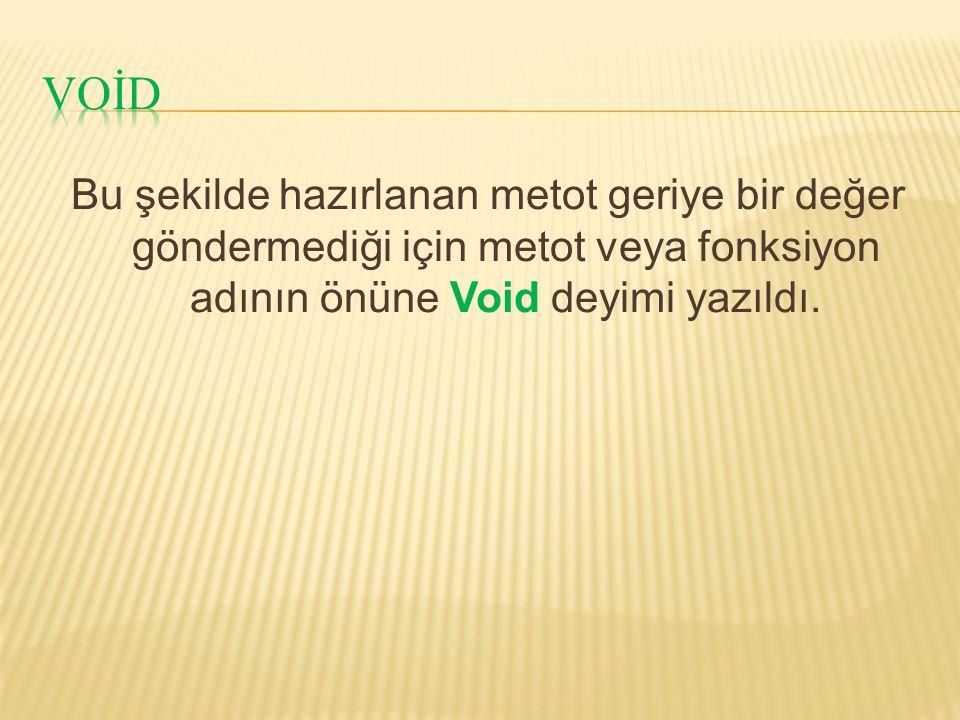 Bu şekilde hazırlanan metot geriye bir değer göndermediği için metot veya fonksiyon adının önüne Void deyimi yazıldı.