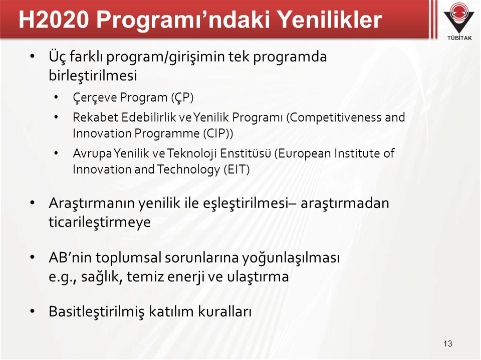 TÜBİTAK H2020 Programı'ndaki Yenilikler • Üç farklı program/girişimin tek programda birleştirilmesi • Çerçeve Program (ÇP) • Rekabet Edebilirlik ve Ye