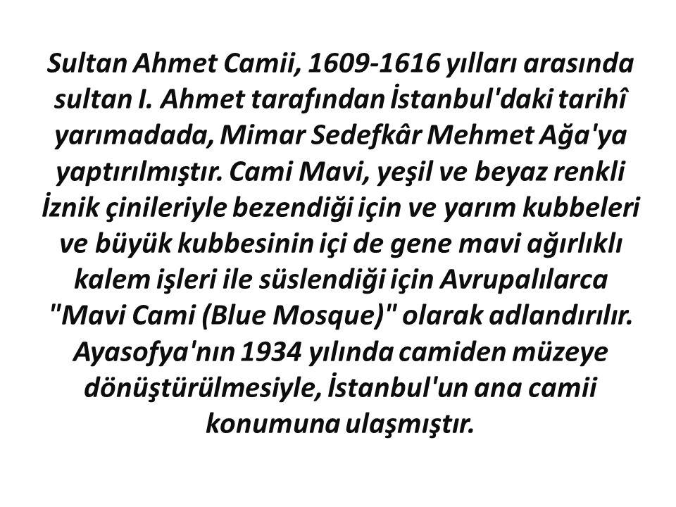 Sultan Ahmet Camii, 1609-1616 yılları arasında sultan I. Ahmet tarafından İstanbul'daki tarihî yarımadada, Mimar Sedefkâr Mehmet Ağa'ya yaptırılmıştır
