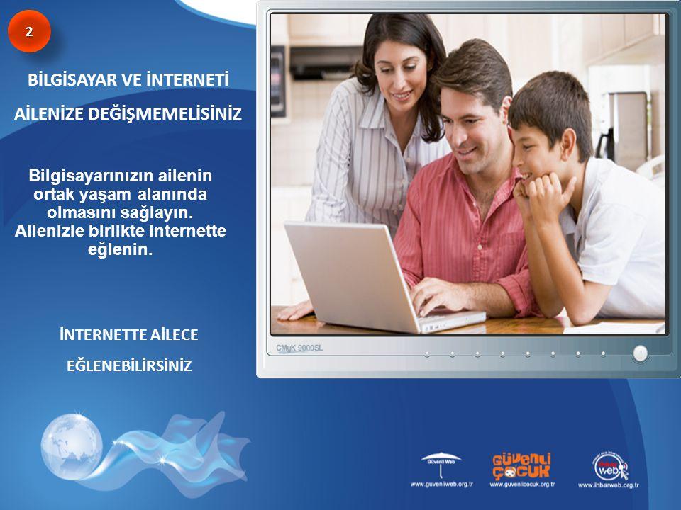 BİLGİSAYAR VE İNTERNETİ AİLENİZE DEĞİŞMEMELİSİNİZ İNTERNETTE AİLECE EĞLENEBİLİRSİNİZ 22 Bilgisayarınızın ailenin ortak yaşam alanında olmasını sağlayı