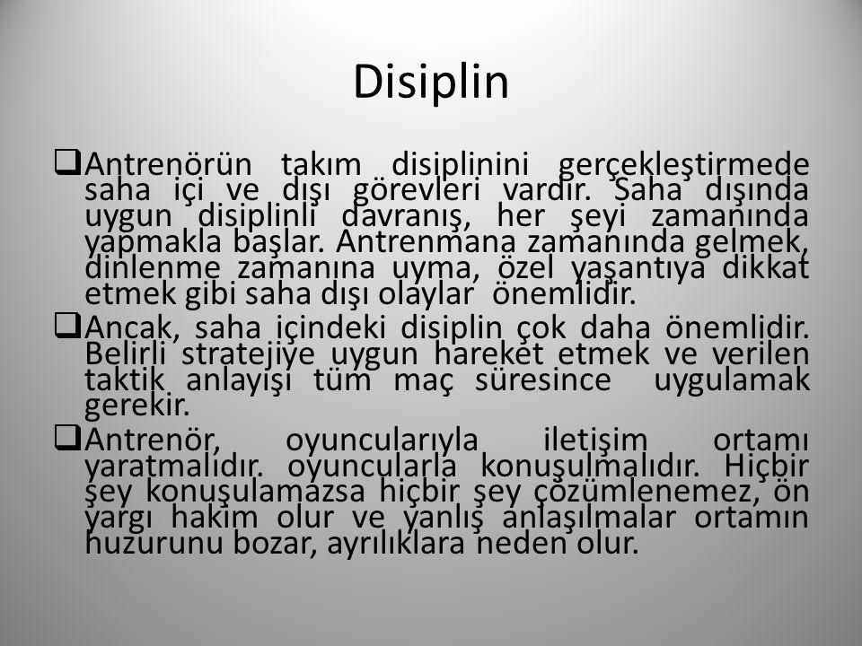 Disiplin  Antrenörün takım disiplinini gerçekleştirmede saha içi ve dışı görevleri vardır. Saha dışında uygun disiplinli davranış, her şeyi zamanında