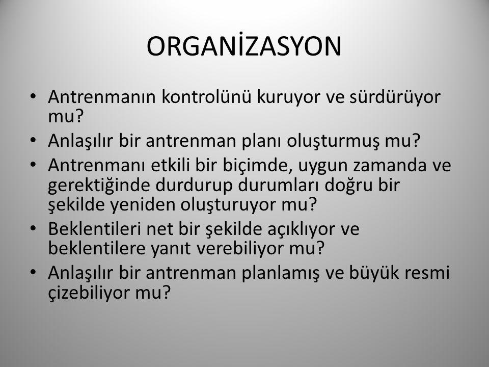 ORGANİZASYON • Antrenmanın kontrolünü kuruyor ve sürdürüyor mu? • Anlaşılır bir antrenman planı oluşturmuş mu? • Antrenmanı etkili bir biçimde, uygun