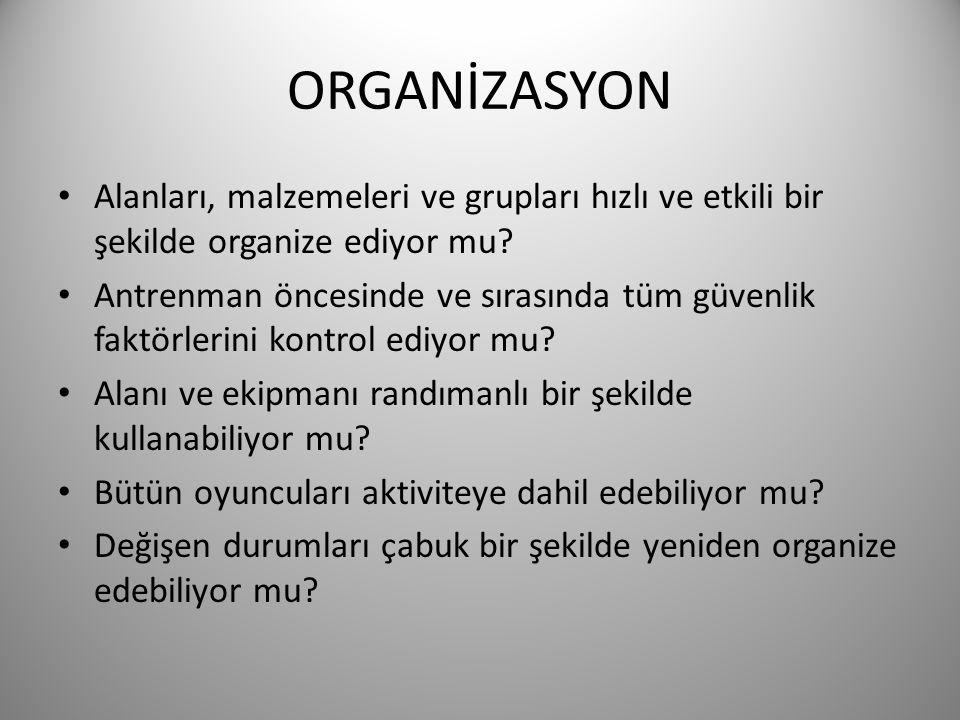 ORGANİZASYON • Alanları, malzemeleri ve grupları hızlı ve etkili bir şekilde organize ediyor mu? • Antrenman öncesinde ve sırasında tüm güvenlik faktö
