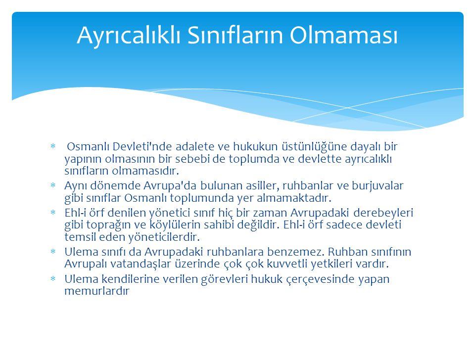  Osmanlı Devleti nde adalete ve hukukun üstünlüğüne dayalı bir yapının olmasının bir sebebi de toplumda ve devlette ayrıcalıklı sınıfların olmamasıdır.