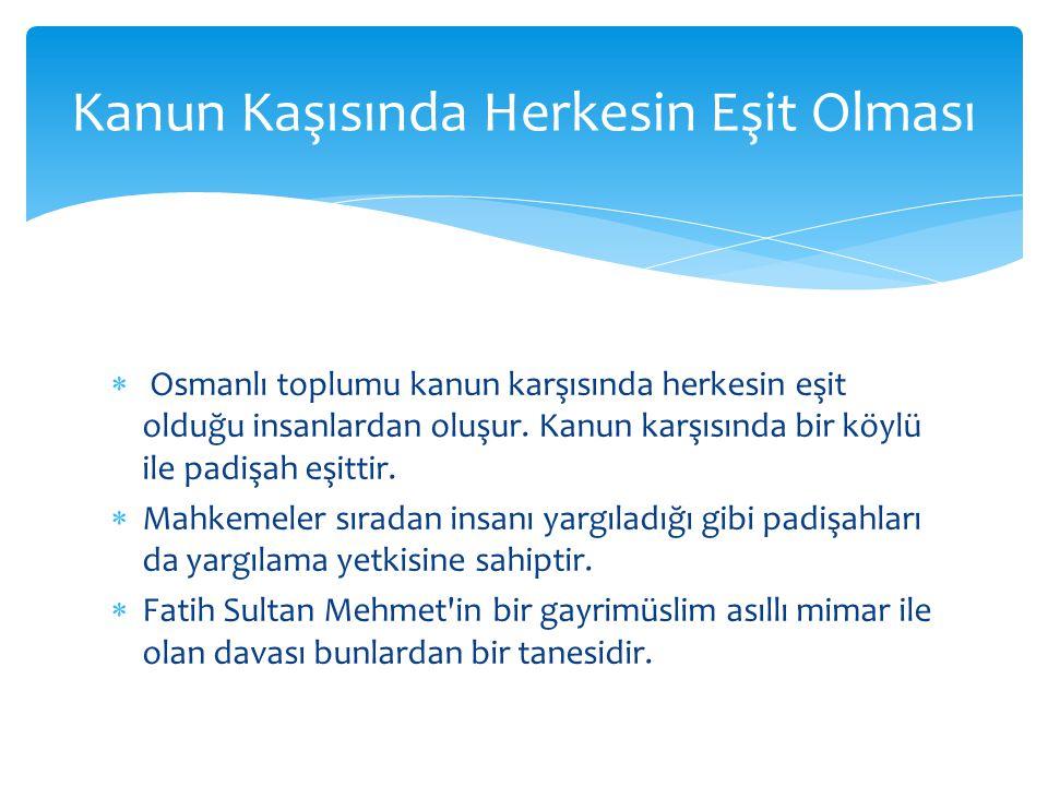  Osmanlı toplumu kanun karşısında herkesin eşit olduğu insanlardan oluşur. Kanun karşısında bir köylü ile padişah eşittir.  Mahkemeler sıradan insan
