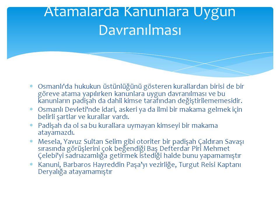 Osmanlı'da hukukun üstünlüğünü gösteren kurallardan birisi de bir göreve atama yapılırken kanunlara uygun davranılması ve bu kanunların padişah da d