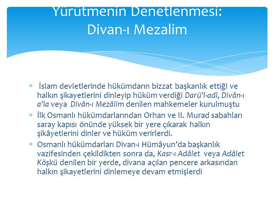  İslam devletlerinde hükümdarın bizzat başkanlık ettiği ve halkın şikayetlerini dinleyip hüküm verdiği Darü'l-adl, Divân-ı a'la veya Divân-ı Mezâlim denilen mahkemeler kurulmuştu  İlk Osmanlı hükümdarlarından Orhan ve II.