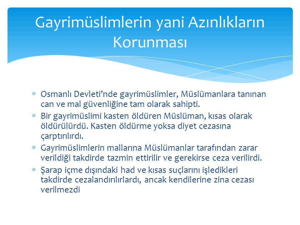  Osmanlı Devleti'nde gayrimüslimler, Müslümanlara tanınan can ve mal güvenliğine tam olarak sahipti.  Bir gayrimüslimi kasten öldüren Müslüman, kısa