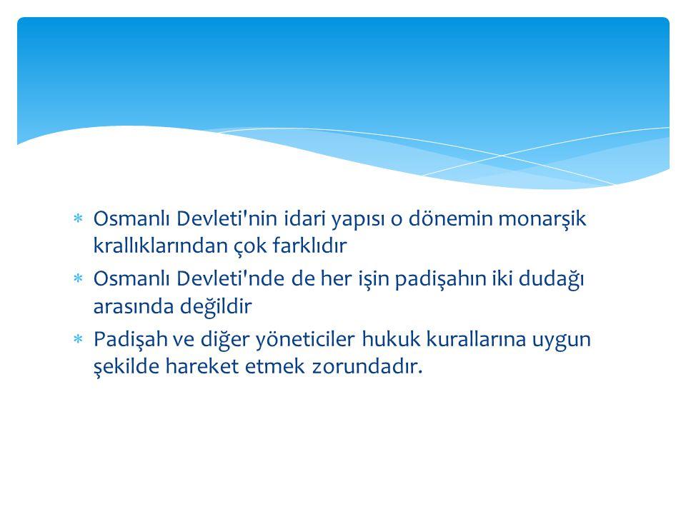  Osmanlı Devleti'nin idari yapısı o dönemin monarşik krallıklarından çok farklıdır  Osmanlı Devleti'nde de her işin padişahın iki dudağı arasında de