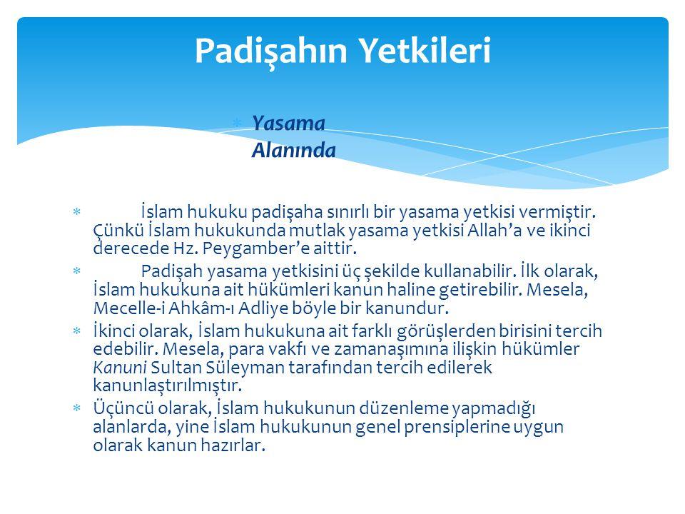  İslam hukuku padişaha sınırlı bir yasama yetkisi vermiştir. Çünkü İslam hukukunda mutlak yasama yetkisi Allah'a ve ikinci derecede Hz. Peygamber'e a