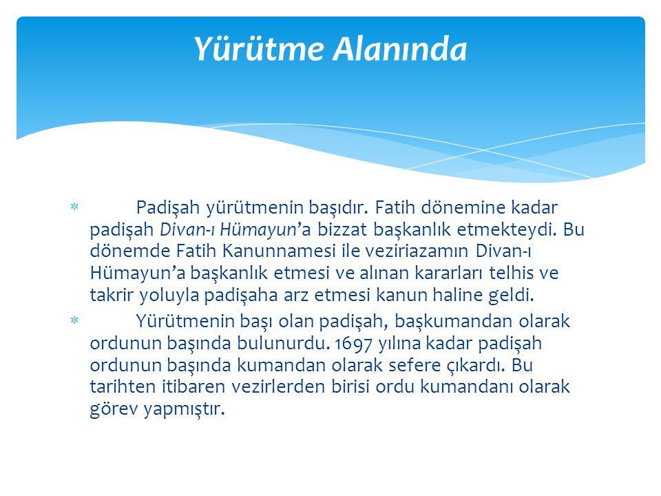  Padişah yürütmenin başıdır. Fatih dönemine kadar padişah Divan-ı Hümayun'a bizzat başkanlık etmekteydi. Bu dönemde Fatih Kanunnamesi ile veziriazamı