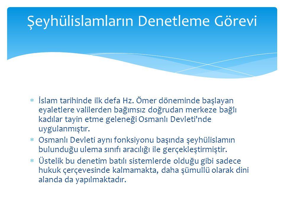  İslam tarihinde ilk defa Hz. Ömer döneminde başlayan eyaletlere valilerden bağımsız doğrudan merkeze bağlı kadılar tayin etme geleneği Osmanlı Devle