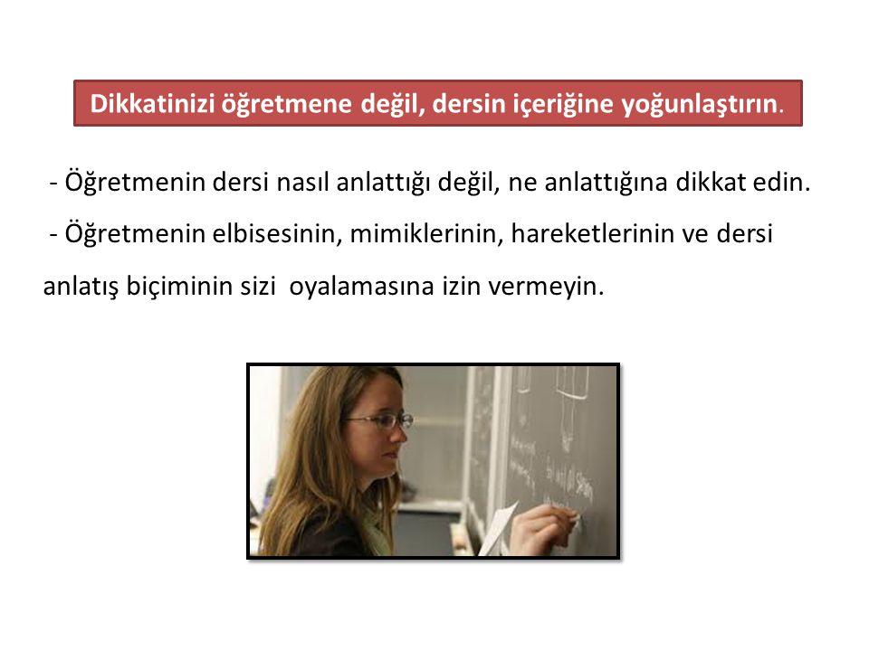 - Öğretmenin dersi nasıl anlattığı değil, ne anlattığına dikkat edin.