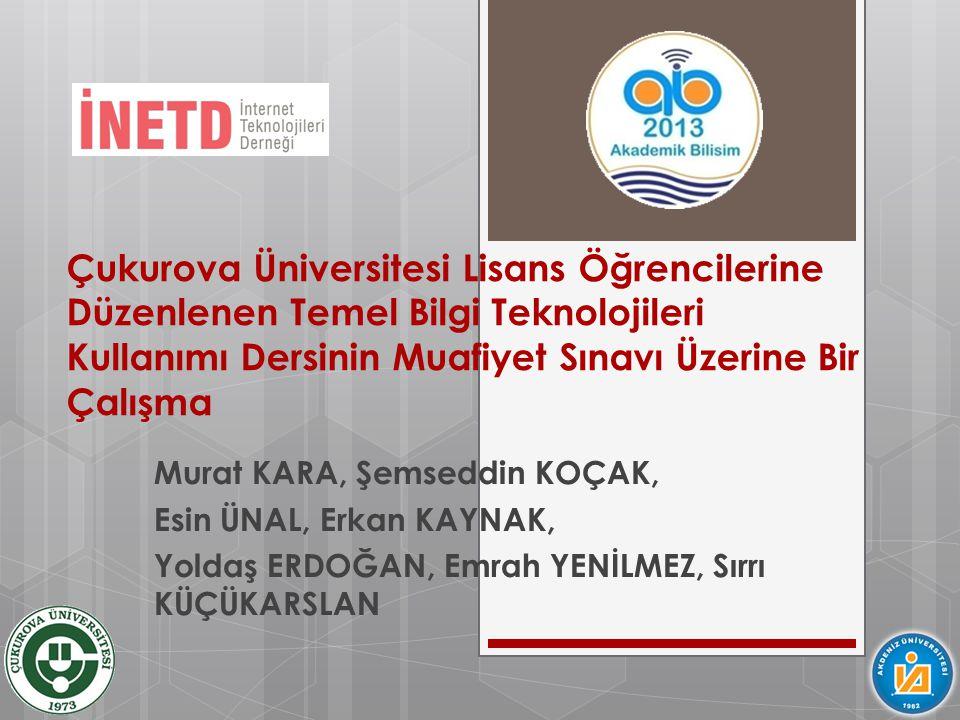 Çukurova Üniversitesi Lisans Öğrencilerine Düzenlenen Temel Bilgi Teknolojileri Kullanımı Dersinin Muafiyet Sınavı Üzerine Bir Çalışma Murat KARA, Şem