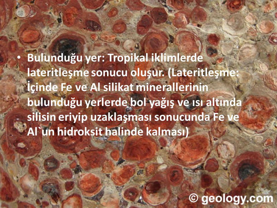 • Bulunduğu yer: Tropikal iklimlerde lateritleşme sonucu oluşur. (Lateritleşme: İçinde Fe ve Al silikat minerallerinin bulunduğu yerlerde bol yağış ve