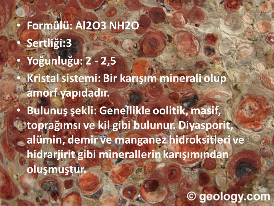 • Formülü: Al2O3 NH2O • Sertliği:3 • Yoğunluğu: 2 - 2,5 • Kristal sistemi: Bir karışım minerali olup amorf yapıdadır. • Bulunuş şekli: Genellikle ooli