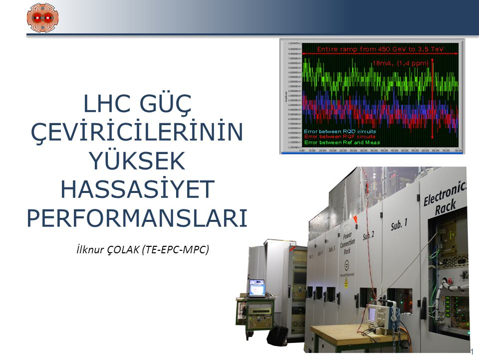 LHC GÜÇ ÇEVİRİCİLERİ 2 LHC Güç Üniteleri  1 ana dipol + 2 ana kuadrupolden oluşan 8 adet bağımsız güç sektörü  Çok sayıda farklı güçte ve farklı doğruluk sınıfında güç sistemi Yüksek Hassasiyet:  Ana güç çeviricileri için 24 adet farklı akım referansı fonksiyonu oluşturulmakta ve birbirine senkronize edilmektedir.