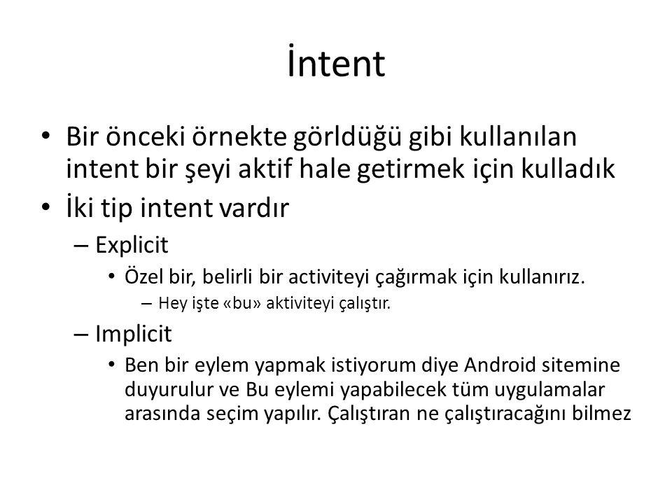İntent • Bir önceki örnekte görldüğü gibi kullanılan intent bir şeyi aktif hale getirmek için kulladık • İki tip intent vardır – Explicit • Özel bir,