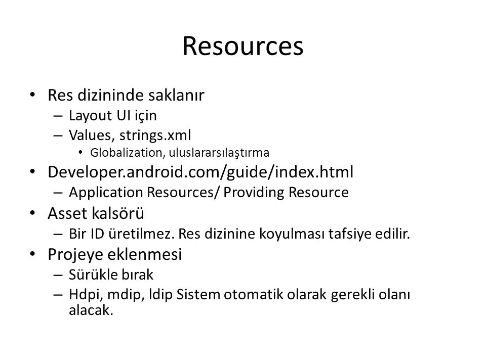 Resources • Res dizininde saklanır – Layout UI için – Values, strings.xml • Globalization, uluslararsılaştırma • Developer.android.com/guide/index.htm