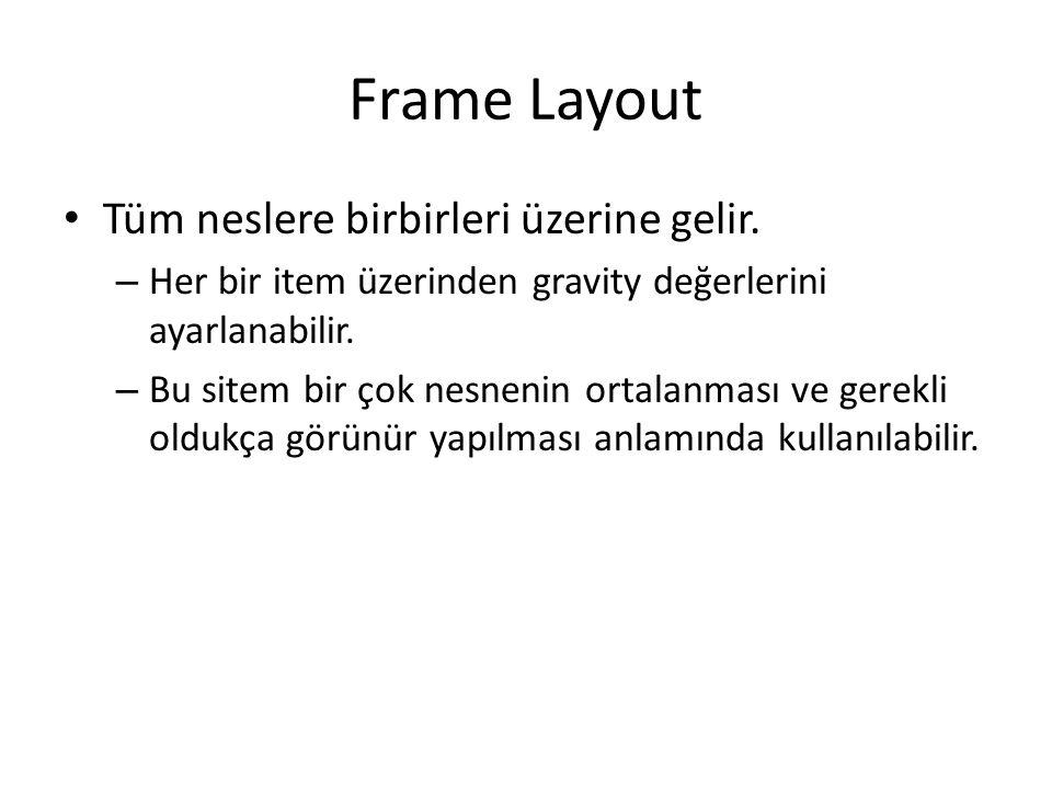 Frame Layout • Tüm neslere birbirleri üzerine gelir. – Her bir item üzerinden gravity değerlerini ayarlanabilir. – Bu sitem bir çok nesnenin ortalanma