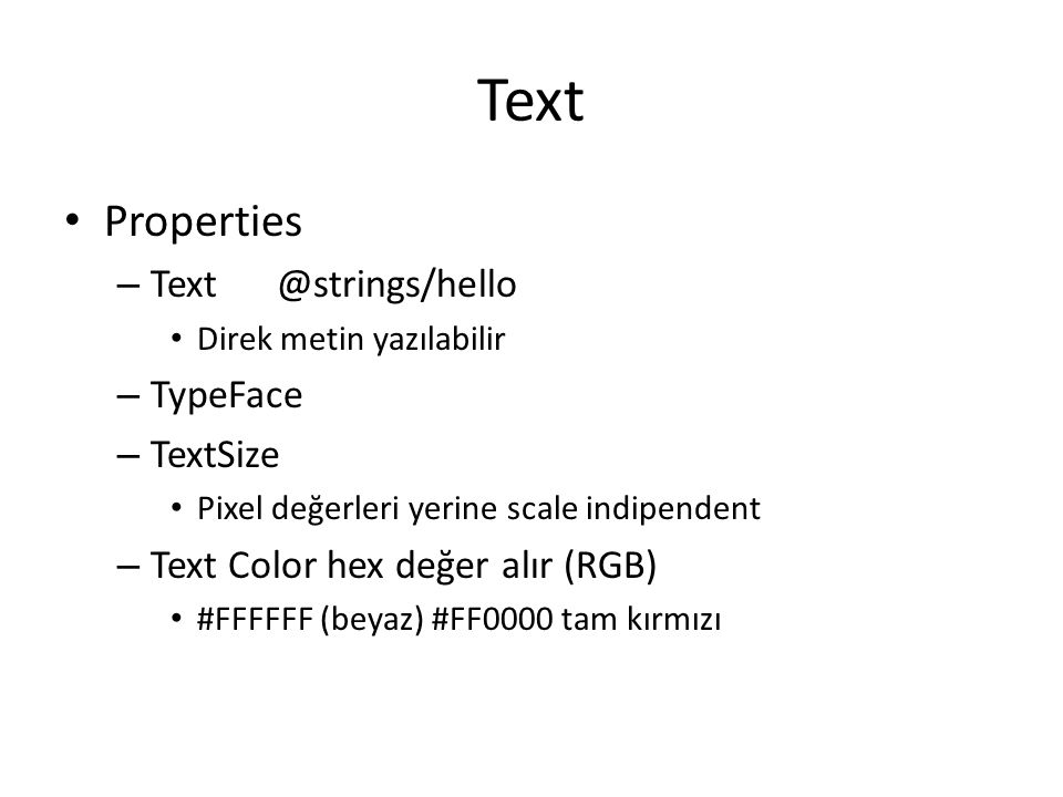 Text • Properties – Text@strings/hello • Direk metin yazılabilir – TypeFace – TextSize • Pixel değerleri yerine scale indipendent – Text Color hex değ