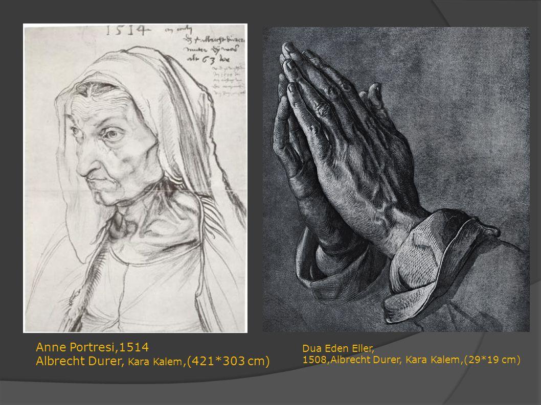 Anne Portresi,1514 Albrecht Durer, Kara Kalem,(421*303 cm) Dua Eden Eller, 1508,Albrecht Durer, Kara Kalem,(29*19 cm)