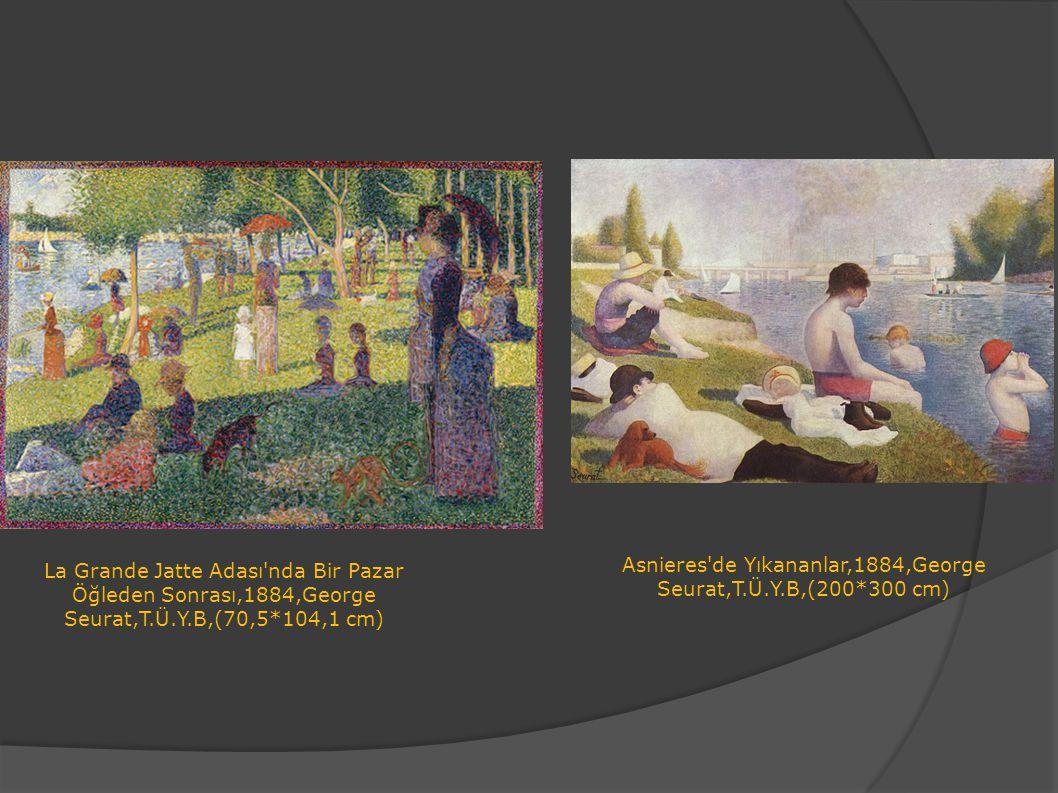 La Grande Jatte Adası'nda Bir Pazar Öğleden Sonrası,1884,George Seurat,T.Ü.Y.B,(70,5*104,1 cm) Asnieres'de Yıkananlar,1884,George Seurat,T.Ü.Y.B,(200*