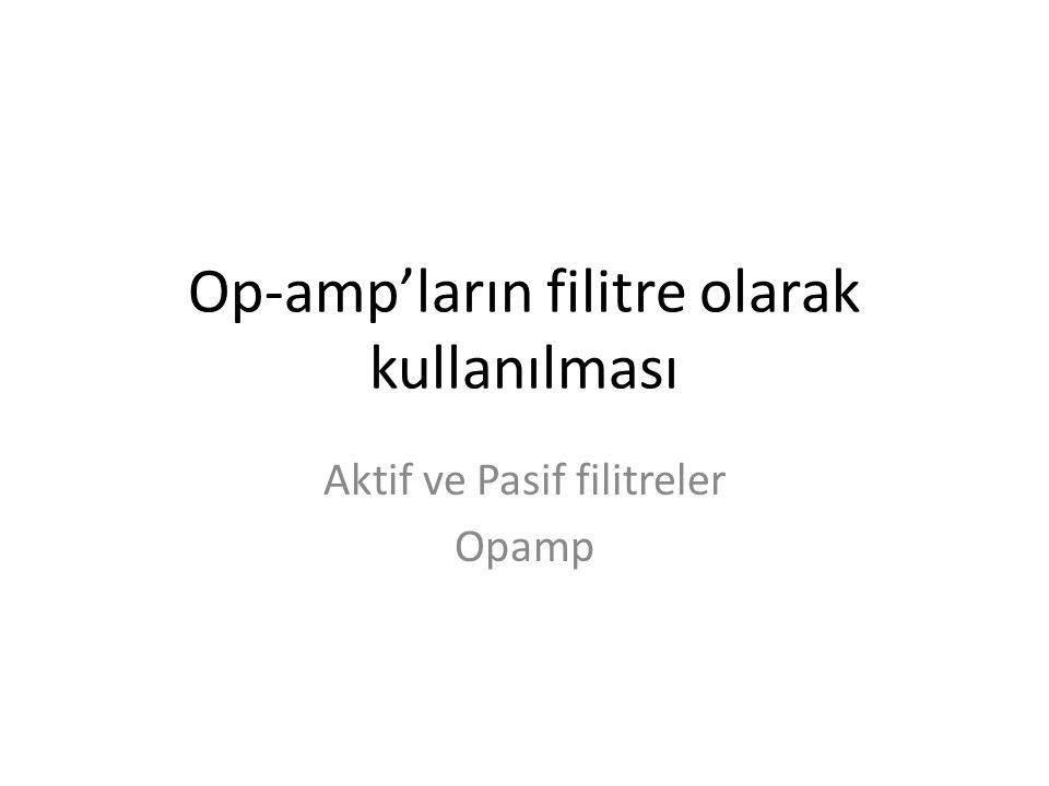Op-amp'ların filitre olarak kullanılması Aktif ve Pasif filitreler Opamp