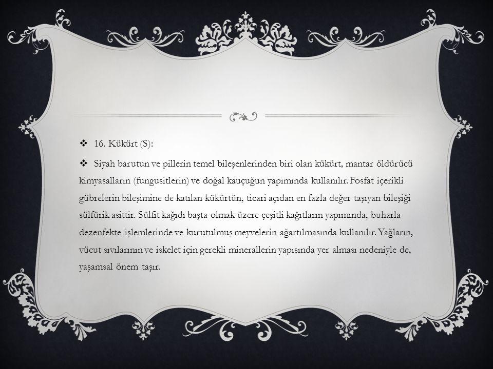 16. Kükürt (S):  Siyah barutun ve pillerin temel bileşenlerinden biri olan kükürt, mantar öldürücü kimyasalların (fungusitlerin) ve doğal kauçuğun