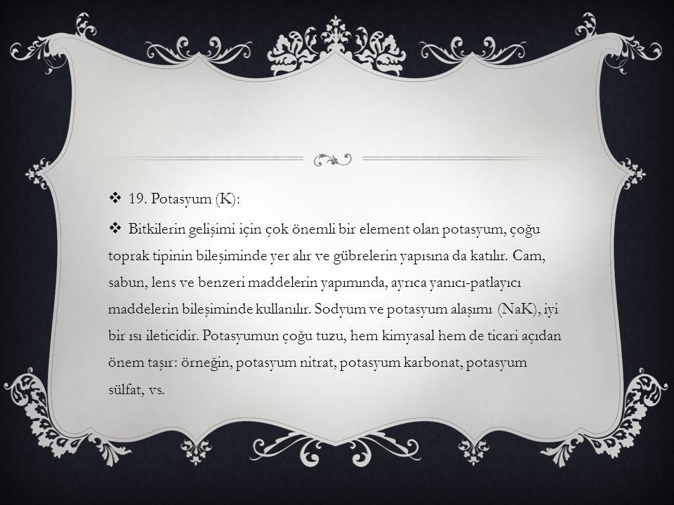  19. Potasyum (K):  Bitkilerin gelişimi için çok önemli bir element olan potasyum, çoğu toprak tipinin bileşiminde yer alır ve gübrelerin yapısına d