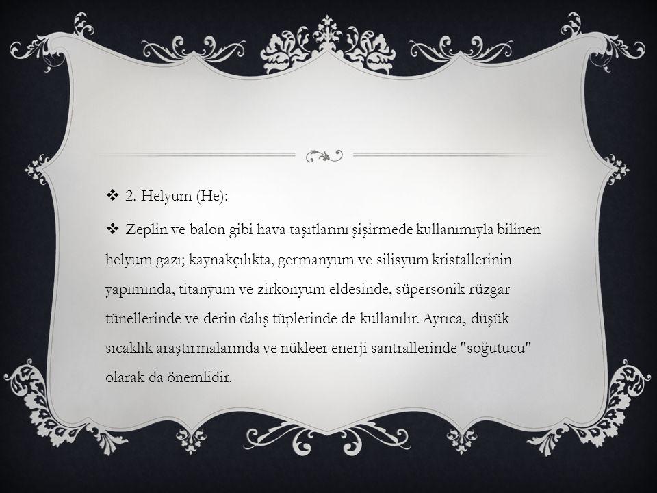  2. Helyum (He):  Zeplin ve balon gibi hava taşıtlarını şişirmede kullanımıyla bilinen helyum gazı; kaynakçılıkta, germanyum ve silisyum kristalleri