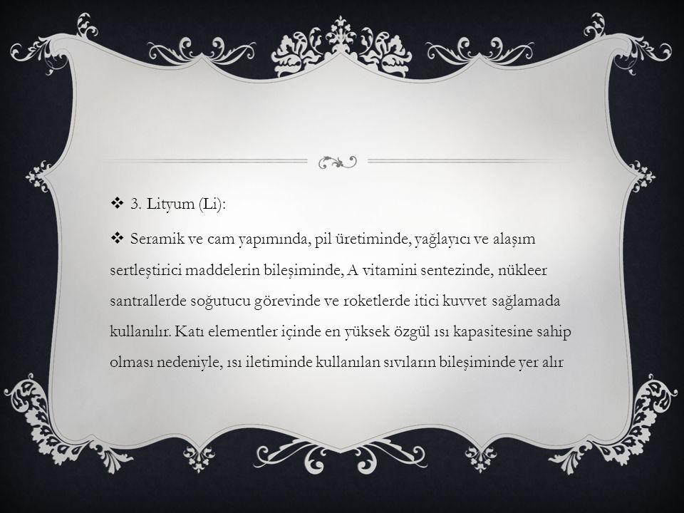  3. Lityum (Li):  Seramik ve cam yapımında, pil üretiminde, yağlayıcı ve alaşım sertleştirici maddelerin bileşiminde, A vitamini sentezinde, nükleer