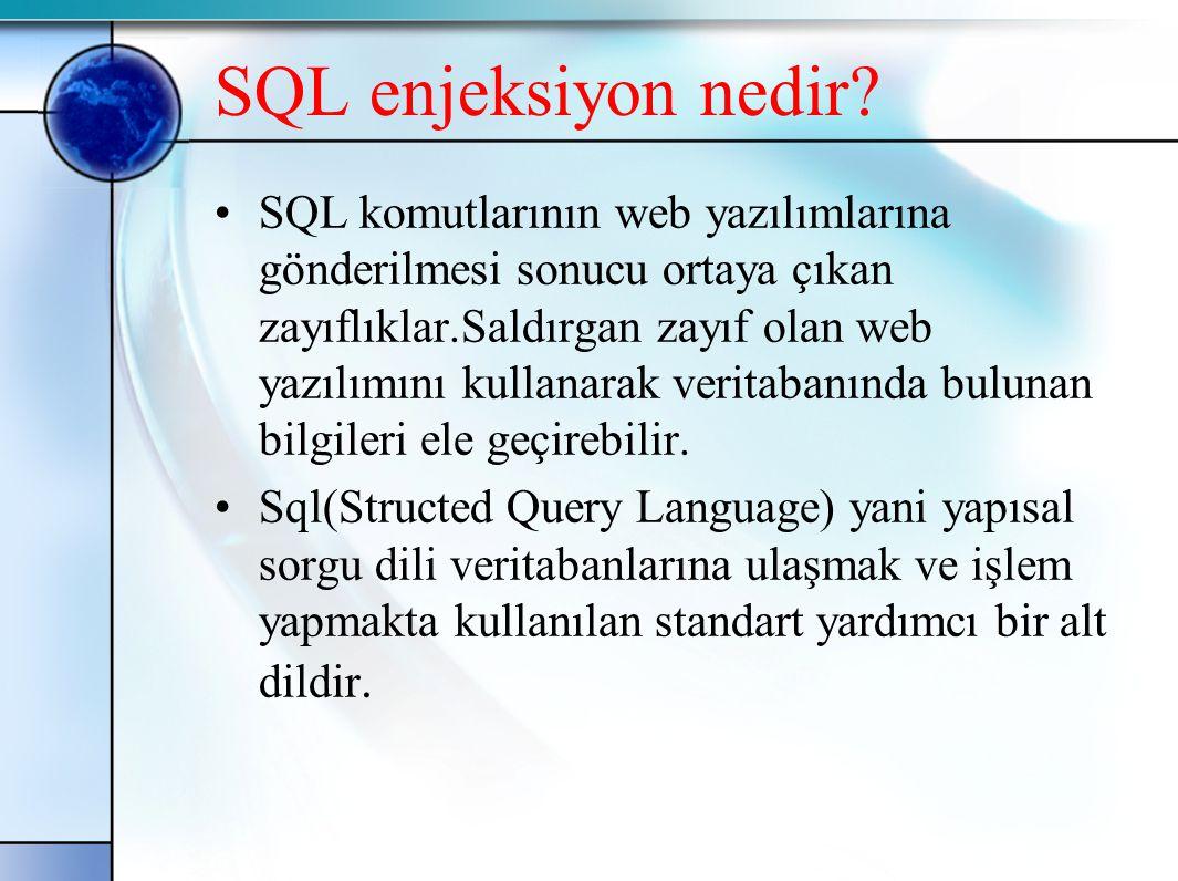 SQL enjeksiyon nedir? •SQL komutlarının web yazılımlarına gönderilmesi sonucu ortaya çıkan zayıflıklar.Saldırgan zayıf olan web yazılımını kullanarak