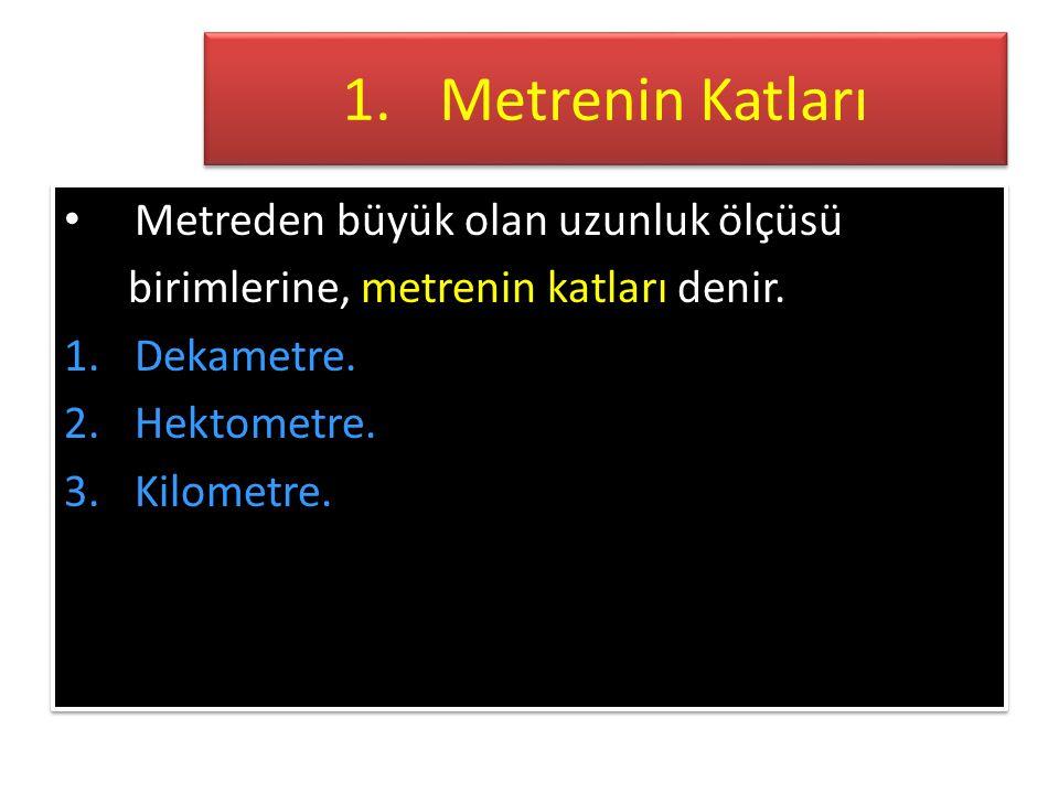 1.Metrenin Katları • Metreden büyük olan uzunluk ölçüsü birimlerine, metrenin katları denir.