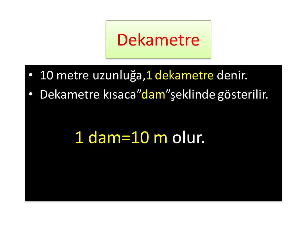 Dekametre • 10 metre uzunluğa,1 dekametre denir.• Dekametre kısaca dam şeklinde gösterilir.