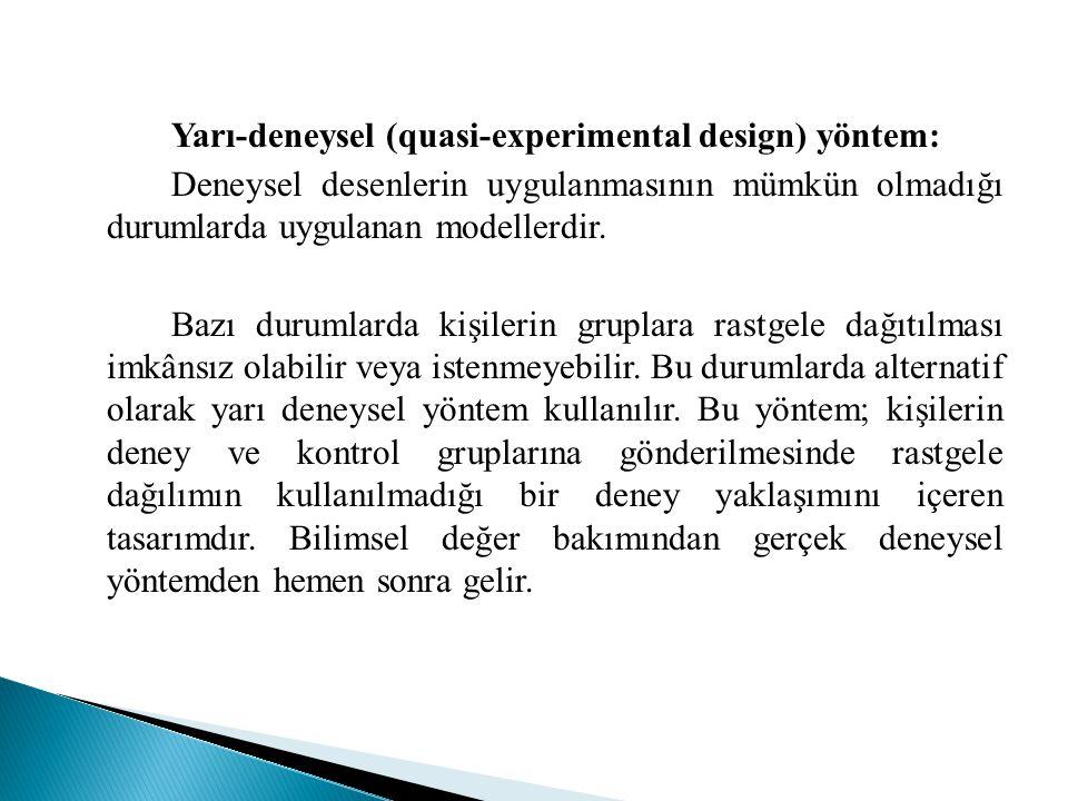 Yarı-deneysel (quasi-experimental design) yöntem: Deneysel desenlerin uygulanmasının mümkün olmadığı durumlarda uygulanan modellerdir. Bazı durumlarda