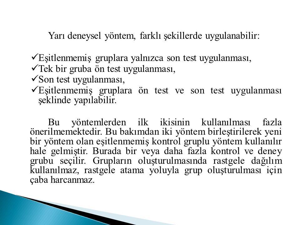Yarı deneysel yöntem, farklı şekillerde uygulanabilir:  Eşitlenmemiş gruplara yalnızca son test uygulanması,  Tek bir gruba ön test uygulanması,  S