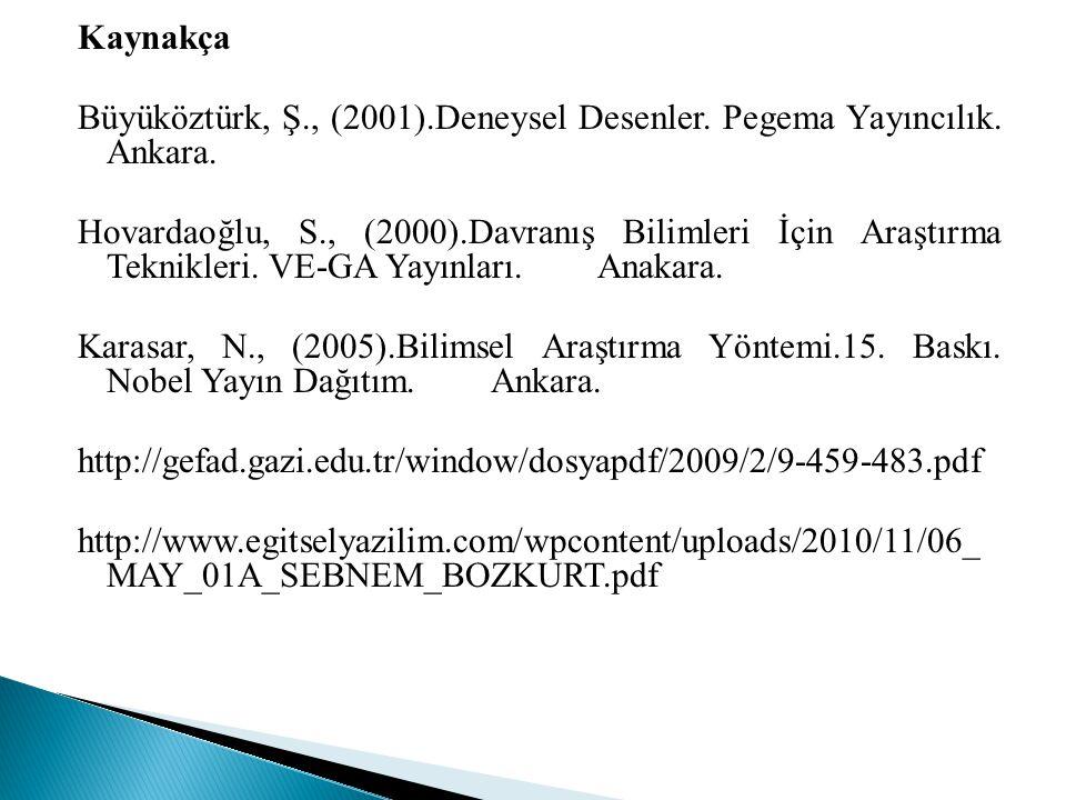 Kaynakça Büyüköztürk, Ş., (2001).Deneysel Desenler. Pegema Yayıncılık. Ankara. Hovardaoğlu, S., (2000).Davranış Bilimleri İçin Araştırma Teknikleri. V