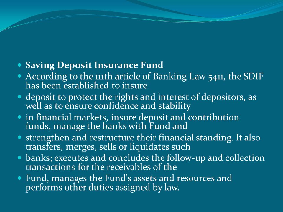  Saving Deposit Insurance Fund  According to the 111th article of Banking Law 5411, the SDIF has been established to insure  deposit to protect the rights and interest of depositors, as well as to ensure confidence and stability  in financial markets, insure deposit and contribution funds, manage the banks with Fund and  strengthen and restructure their financial standing.